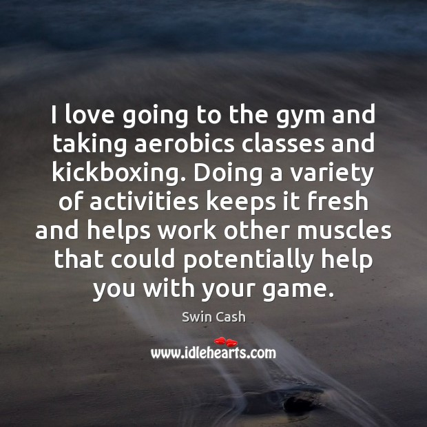 I love going to the gym and taking aerobics classes and kickboxing. Image