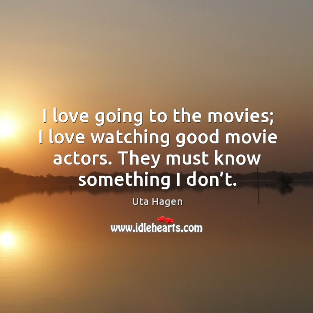 Image, I love going to the movies; I love watching good movie actors. They must know something I don't.