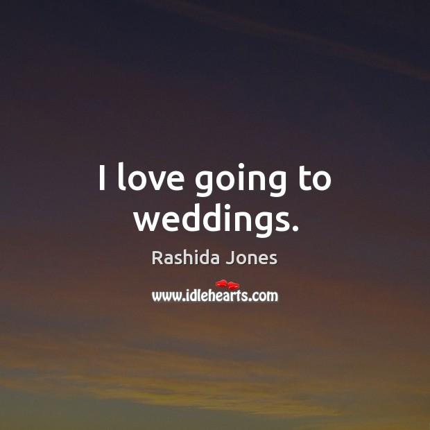 I love going to weddings. Rashida Jones Picture Quote