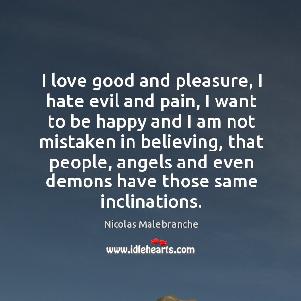 I love good and pleasure, I hate evil and pain, I want to be happy and I am not mistaken in believing Nicolas Malebranche Picture Quote