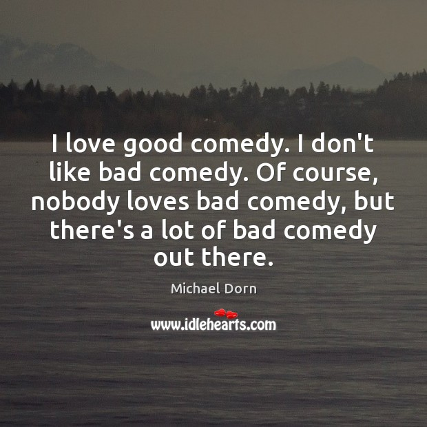 I love good comedy. I don't like bad comedy. Of course, nobody Image