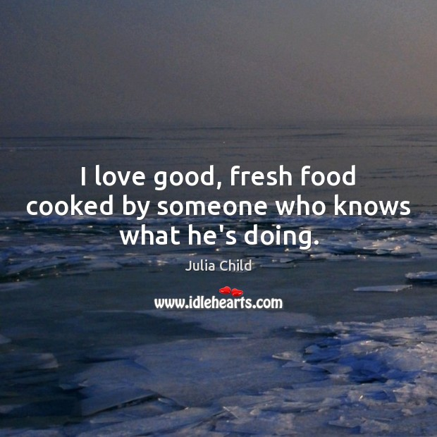 I love good, fresh food cooked by someone who knows what he's doing. Image