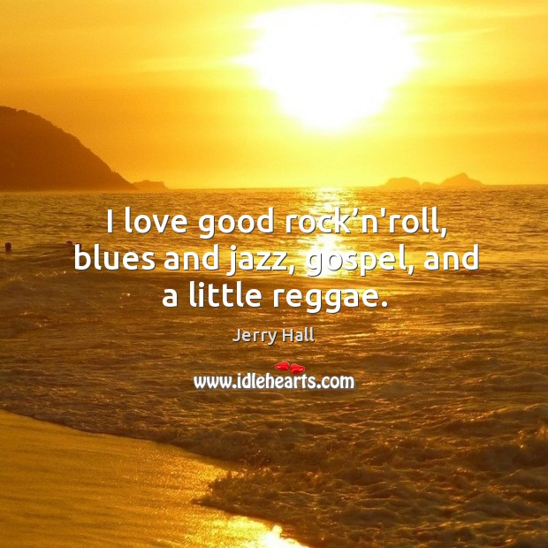I love good rock'n'roll, blues and jazz, gospel, and a little reggae. Jerry Hall Picture Quote
