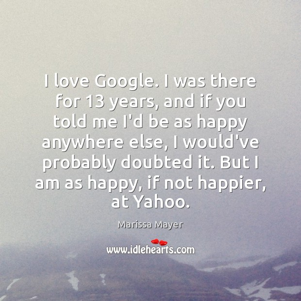 I love Google. I was there for 13 years, and if you told Marissa Mayer Picture Quote