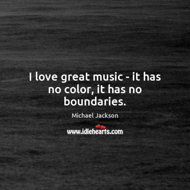 I love great music – it has no color, it has no boundaries. Image
