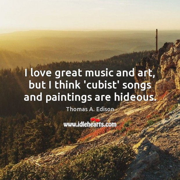 I love great music and art, but I think 'cubist' songs and paintings are hideous. Thomas A. Edison Picture Quote