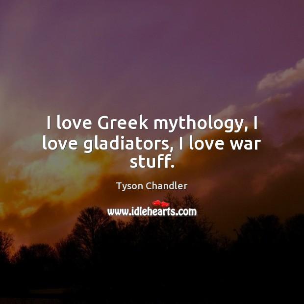 Image, I love Greek mythology, I love gladiators, I love war stuff.