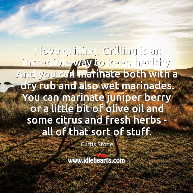I love grilling. Grilling is an incredible way to keep healthy. And Curtis Stone Picture Quote
