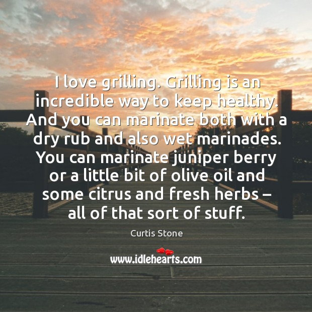 I love grilling. Grilling is an incredible way to keep healthy. Curtis Stone Picture Quote