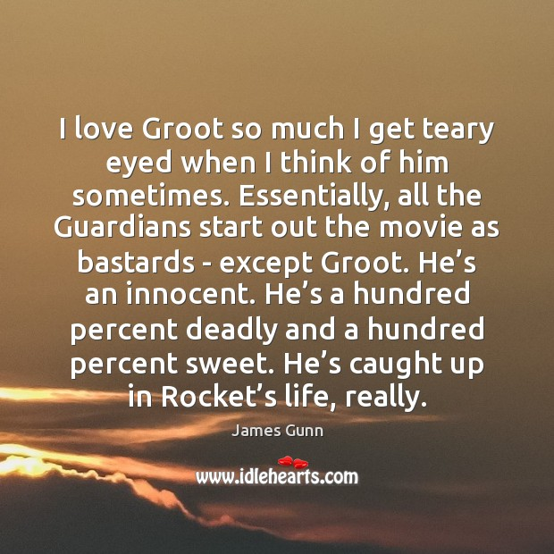 I love Groot so much I get teary eyed when I think James Gunn Picture Quote