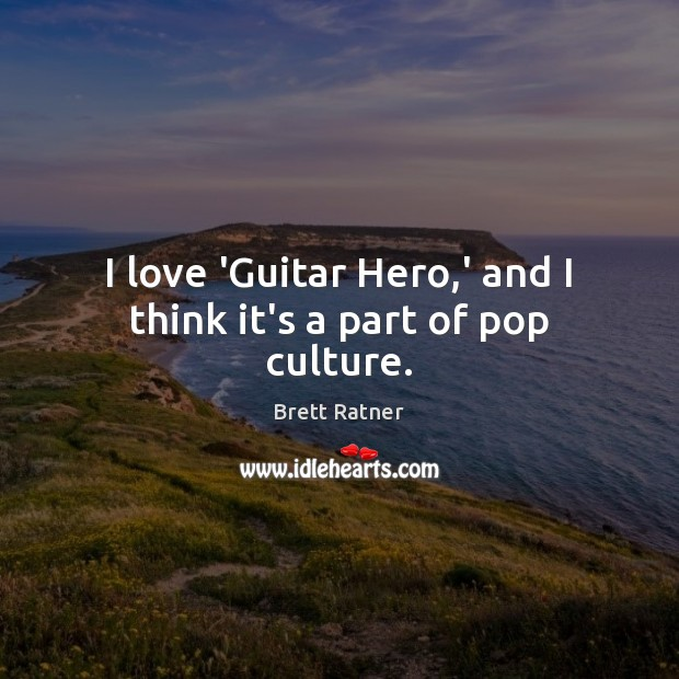 I love 'Guitar Hero,' and I think it's a part of pop culture. Image