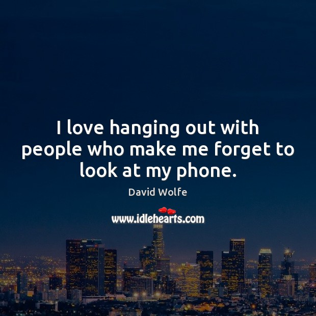 I love hanging out with people who make me forget to look at my phone. David Wolfe Picture Quote