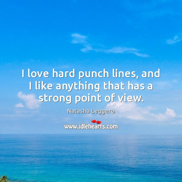 I love hard punch lines, and I like anything that has a strong point of view. Image