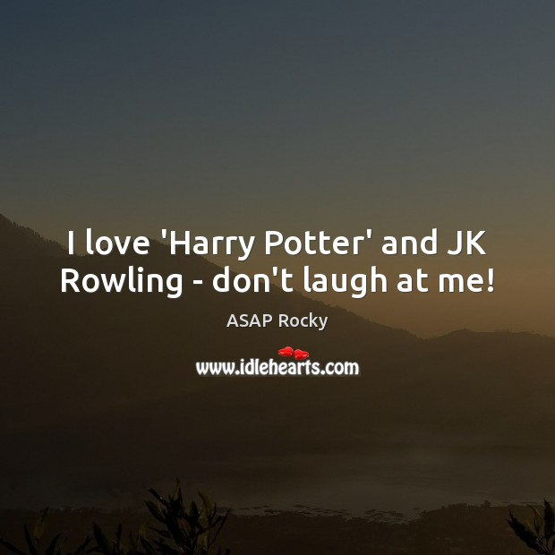 Image, I love 'Harry Potter' and JK Rowling – don't laugh at me!