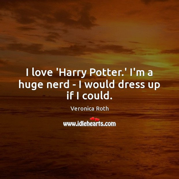 I love 'Harry Potter.' I'm a huge nerd – I would dress up if I could. Veronica Roth Picture Quote