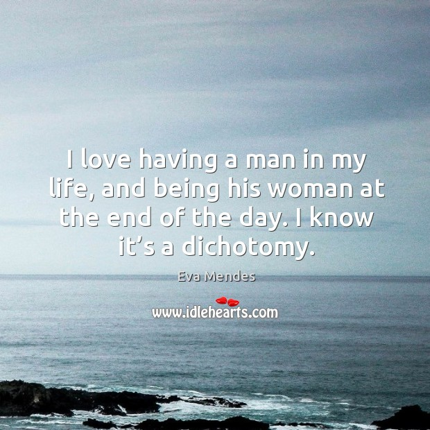 I love having a man in my life, and being his woman at the end of the day. I know it's a dichotomy. Image