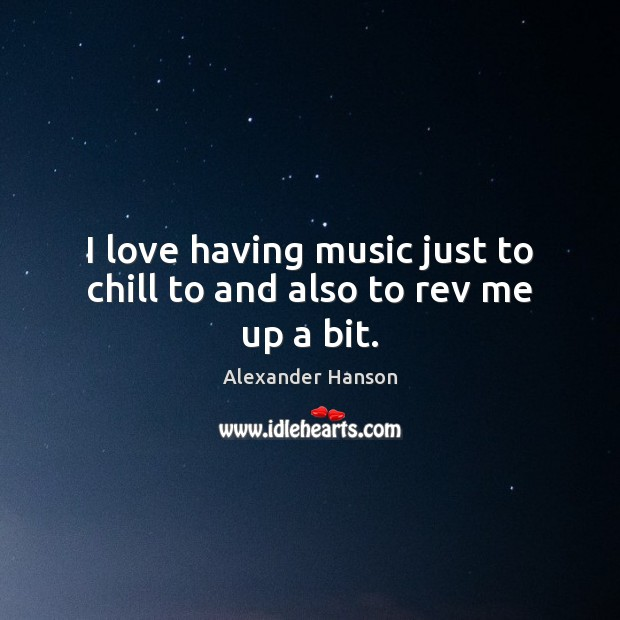 Image, I love having music just to chill to and also to rev me up a bit.