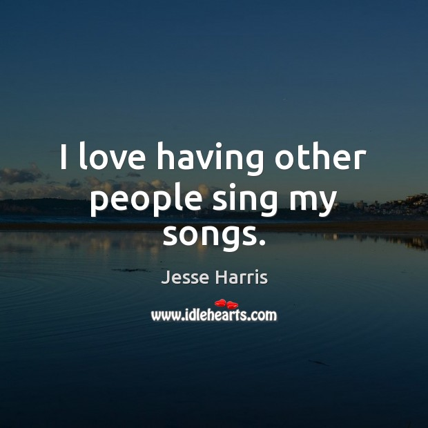 I love having other people sing my songs. Image