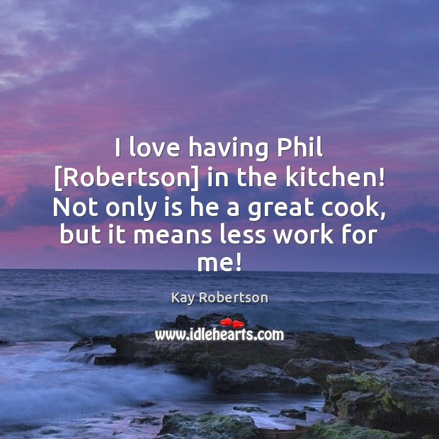 I love having Phil [Robertson] in the kitchen! Not only is he Image