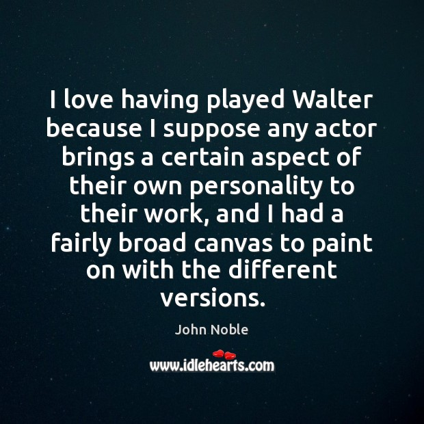 I love having played Walter because I suppose any actor brings a Image