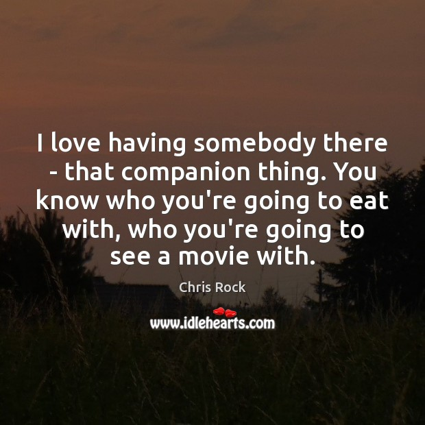I love having somebody there – that companion thing. You know who Image