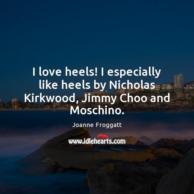 I love heels! I especially like heels by Nicholas Kirkwood, Jimmy Choo and Moschino. Image