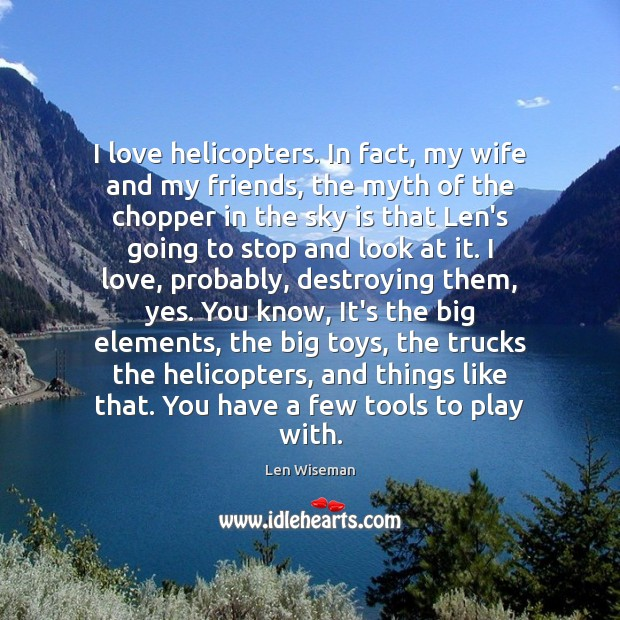 Image, I love helicopters. In fact, my wife and my friends, the myth