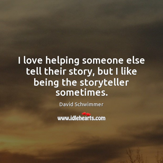 Image, I love helping someone else tell their story, but I like being the storyteller sometimes.