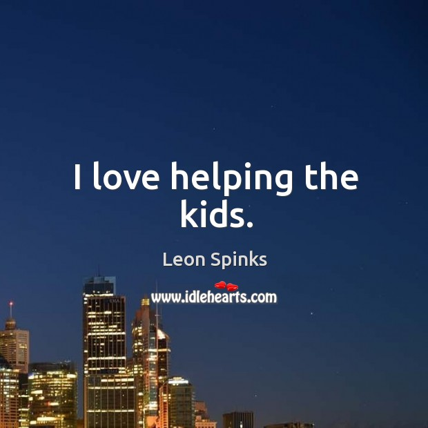 I love helping the kids. Leon Spinks Picture Quote