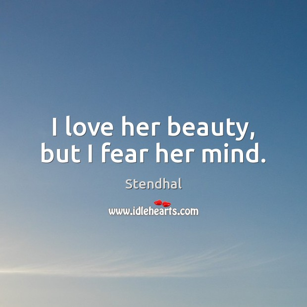 I love her beauty, but I fear her mind. Stendhal Picture Quote