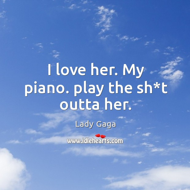 I love her. My piano. play the sh*t outta her. Image