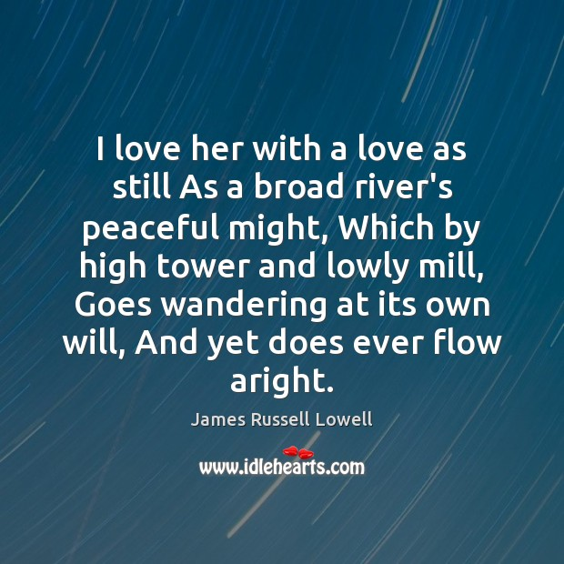 I love her with a love as still As a broad river's James Russell Lowell Picture Quote
