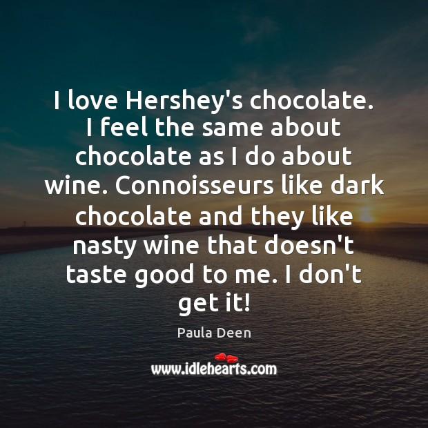 I love Hershey's chocolate. I feel the same about chocolate as I Image