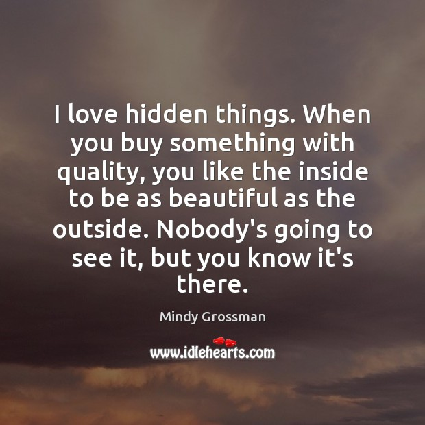 I love hidden things. When you buy something with quality, you like Hidden Quotes Image