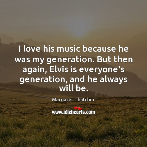 I love his music because he was my generation. But then again, Margaret Thatcher Picture Quote