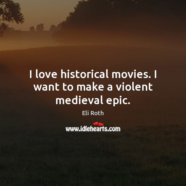 Image, I love historical movies. I want to make a violent medieval epic.