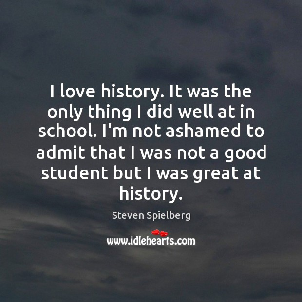 I love history. It was the only thing I did well at Image