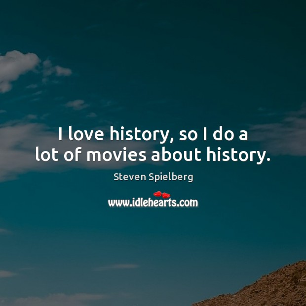 I love history, so I do a lot of movies about history. Image