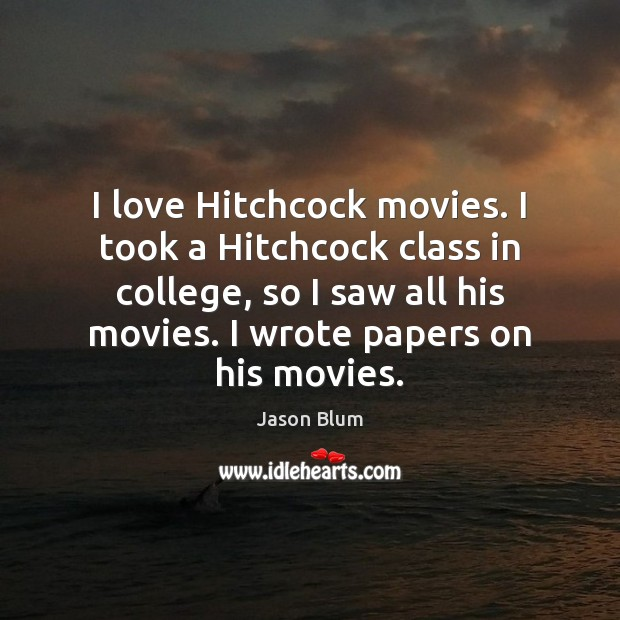 I love Hitchcock movies. I took a Hitchcock class in college, so Jason Blum Picture Quote