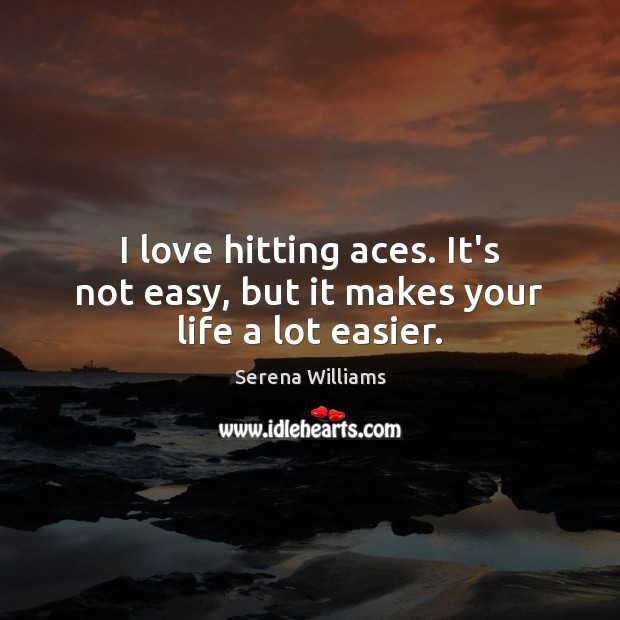 I love hitting aces. It's not easy, but it makes your life a lot easier. Image