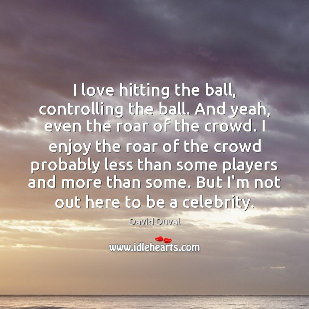 I love hitting the ball, controlling the ball. And yeah, even the David Duval Picture Quote