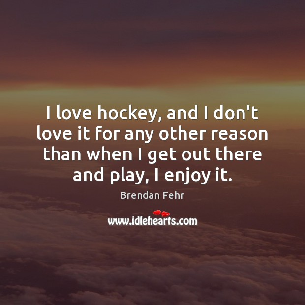Image, I love hockey, and I don't love it for any other reason