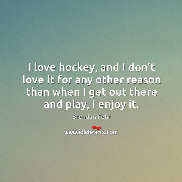 Image, I love hockey, and I don't love it for any other reason than when I get out there and play, I enjoy it.