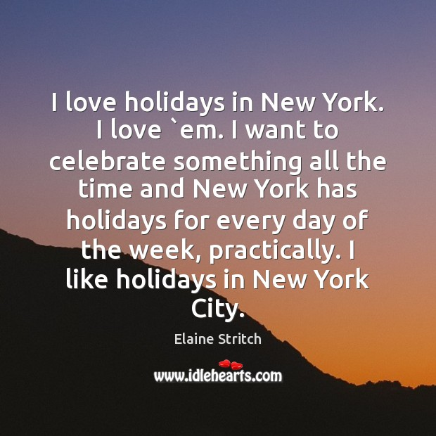 I love holidays in New York. I love `em. I want to Elaine Stritch Picture Quote