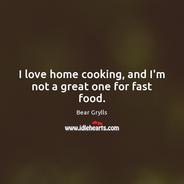 I love home cooking, and I'm not a great one for fast food. Bear Grylls Picture Quote