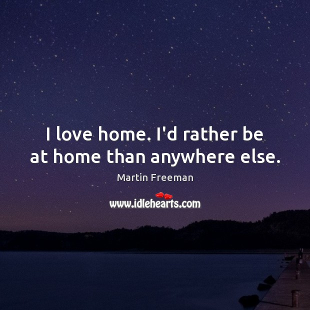 I love home. I'd rather be at home than anywhere else. Martin Freeman Picture Quote