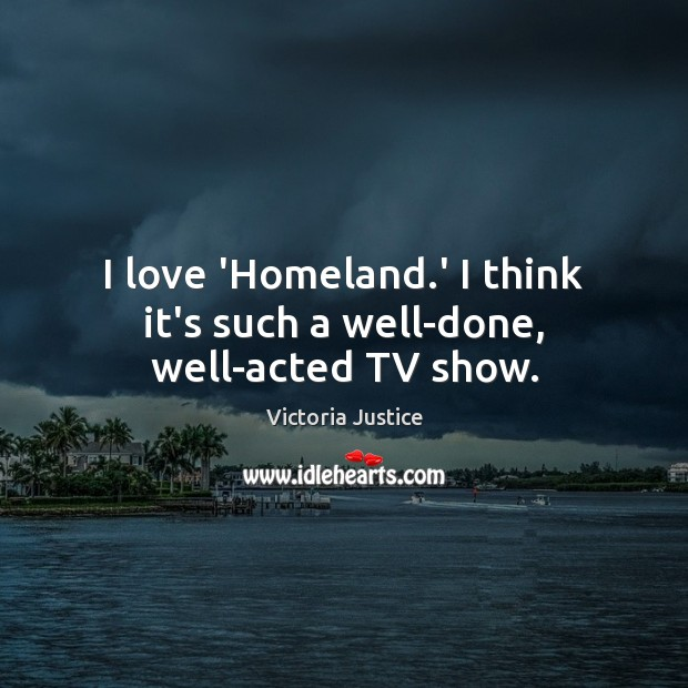 I love 'Homeland.' I think it's such a well-done, well-acted TV show. Victoria Justice Picture Quote