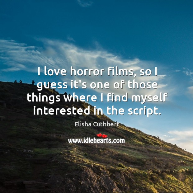 I love horror films, so I guess it's one of those things Elisha Cuthbert Picture Quote