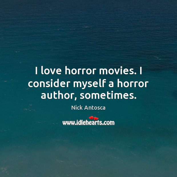 Image, I love horror movies. I consider myself a horror author, sometimes.
