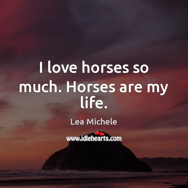 Lea Michele Picture Quote image saying: I love horses so much. Horses are my life.